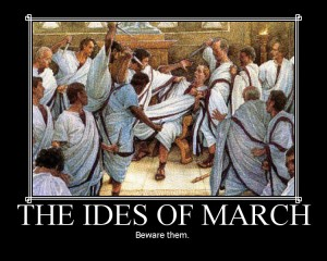 The Ides of March:  Beware Them